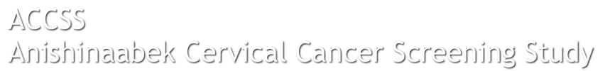 ACCSS  Anishinaabek Cervical Cancer Screening Study